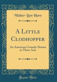 A Little Clodhopper: An American Comedy-Drama in Three Acts (Classic Reprint) by Walter Ben Hare