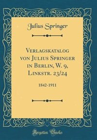 Verlagskatalog von Julius Springer in Berlin, W. 9, Linkstr. 23/24: 1842-1911 (Classic Reprint) by Julius Springer