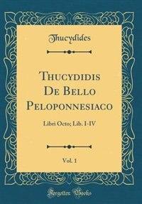 Thucydidis De Bello Peloponnesiaco, Vol. 1: Libri Octo; Lib. I-IV (Classic Reprint) by Thucydides Thucydides