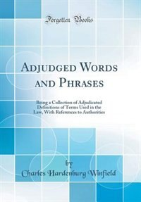 Adjudged Words and Phrases: Being a Collection of Adjudicated Definitions of Terms Used in the Law, With References to Authorit by Charles Hardenburg Winfield