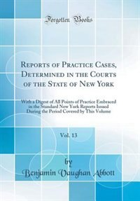 Reports of Practice Cases, Determined in the Courts of the State of New York, Vol. 13: With a Digest of All Points of Practice Embraced in the Standard New York Reports Issued During the by Benjamin Vaughan Abbott