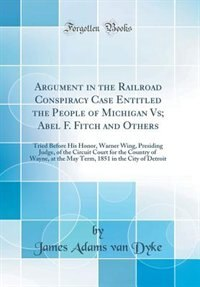 Argument in the Railroad Conspiracy Case Entitled the People of Michigan Vs; Abel F. Fitch and Others: Tried Before His Honor, Warner Wing, Presiding Judge, of the Circuit Court for the Country of Wayne by James Adams van Dyke