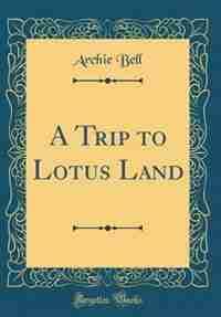 A Trip to Lotus Land (Classic Reprint) de Archie Bell