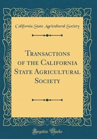 Transactions of the California State Agricultural Society (Classic Reprint) by California State Agricultural Society