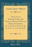 The Life of Major-General Sir Charles William-Wilson, Royal Engineers, K. C. B., K. C. M. G., F. R…