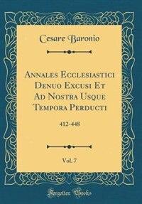 Annales Ecclesiastici Denuo Excusi Et Ad Nostra Usque Tempora Perducti, Vol. 7: 412-448 (Classic Reprint) de Cesare Baronio
