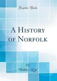 A History of Norfolk (Classic Reprint) by Walter Rye