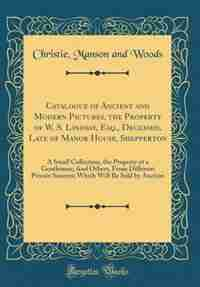 Catalogue of Ancient and Modern Pictures, the Property of W. S. Lindsay, Esq., Deceased, Late of Manor House, Shepperton: A Small Collection, the Property of a Gentleman; And Others, From Different Private Sources; Which by Christie Manson and Woods