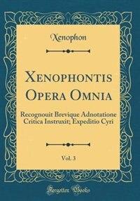 Xenophontis Opera Omnia, Vol. 3: Recognouit Brevique Adnotatione Critica Instruxit; Expeditio Cyri (Classic Reprint)