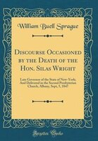 Discourse Occasioned by the Death of the Hon. Silas Wright: Late Governor of the State of New-York…