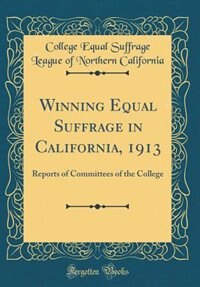 Winning Equal Suffrage in California, 1913: Reports of Committees of the College (Classic Reprint)