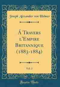 Á Travers l'Empire Britannique (1883-1884), Vol. 2 (Classic Reprint) by Joseph Alexander von Hübner