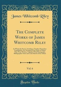 The Complete Works of James Whitcomb Riley, Vol. 6: In Which the Poems, Including a Number Heretofore Unpublished, Are Arranged in the Order in Which T by James Whitcomb Riley