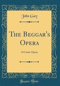 The Beggar's Opera: A Comic Opera (Classic Reprint)