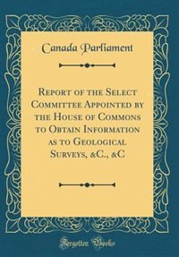 Report of the Select Committee Appointed by the House of Commons to Obtain Information as to Geological Surveys, &C., &C (Classic Reprint) by Canada Parliament