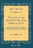 The Life of the Reverend Dr. John Barwick, D. D: Sometime Fellow of St. John's College in Cambridge…