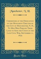 Ceremonies at the Dedication of the Monument Erected by the City of Manchester, N. H., To Men Who…