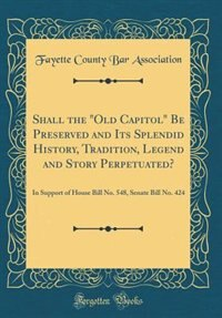 "Shall the ""Old Capitol"" Be Preserved and Its Splendid History, Tradition, Legend and Story Perpetuated?: In Support of House Bill No. 548, Senate Bill No. 424 (Classic Reprint) by Fayette County Bar Association"