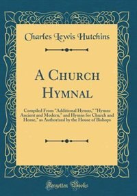 A Church Hymnal: Compiled From Additional Hymns, Hymns Ancient and Modern, and Hymns for Church and Home, as Authori by Charles Lewis Hutchins