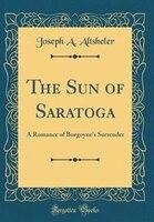 The Sun of Saratoga: A Romance of Burgoyne's Surrender (Classic Reprint)