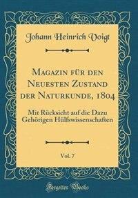 Magazin für den Neuesten Zustand der Naturkunde, 1804, Vol. 7: Mit Rücksicht auf die Dazu Gehörigen Hülfswissenschaften (Classic Reprint) by Johann Heinrich Voigt