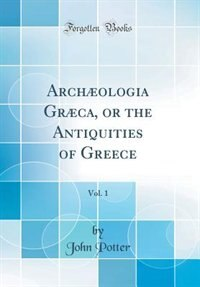 Archæologia Græca, or the Antiquities of Greece, Vol. 1 (Classic Reprint) by John Potter