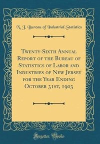 Twenty-Sixth Annual Report of the Bureau of Statistics of Labor and Industries of New Jersey for the Year Ending October 31st, 1903 (Classic Reprint) by N. J. Bureau of Industrial Statistics