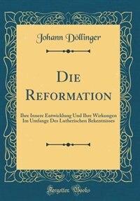 Die Reformation: Ihre Innere Entwicklung Und Ihre Wirkungen Im Umfange Des Lutherischen Bekentnisses (Classic Reprin by Johann Döllinger