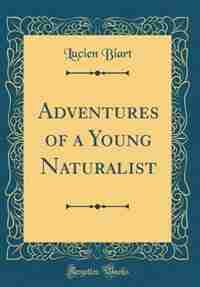 Adventures of a Young Naturalist (Classic Reprint) by Lucien Biart