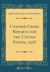 Uniform Crime Reports for the United States, 1978 (Classic Reprint) by United States Bureau of Investigation