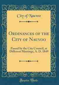 Ordinances of the City of Nauvoo: Passed by the City Council, at Different Meetings, A. D. 1849 (Classic Reprint) by City of Nauvoo