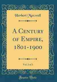 A Century of Empire, 1801-1900, Vol. 2 of 3 (Classic Reprint) by Herbert Maxwell
