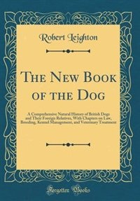 The New Book of the Dog: A Comprehensive Natural History of British Dogs and Their Foreign Relatives, With Chapters on Law, by Robert Leighton