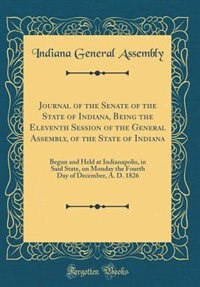 Journal of the Senate of the State of Indiana, Being the Eleventh Session of the General Assembly, of the State of Indiana: Begun and Held at Indianapolis, in Said State, on Monday the Fourth Day of December, A. D. 1826 (Cl by Indiana General Assembly