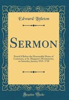 Sermon: Preach'd Before the Honourable House of Commons, at St. Margaret's Westminster, on Saturday…