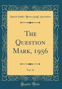 The Question Mark, 1956, Vol. 11 (Classic Reprint) by Boston Public Library Staff Association
