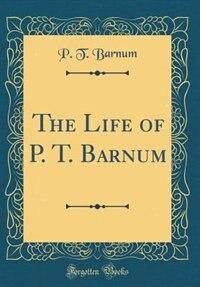 The Life of P. T. Barnum (Classic Reprint) by P. T. Barnum
