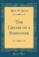 The Cruise of a Schooner (Classic Reprint)