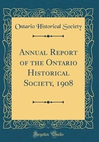 Annual Report of the Ontario Historical Society, 1908 (Classic Reprint) by Ontario Historical Society