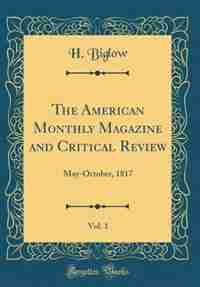 The American Monthly Magazine and Critical Review, Vol. 1: May-October, 1817 (Classic Reprint) by H. Biglow