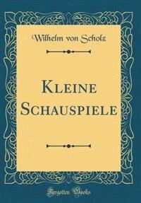 Kleine Schauspiele (Classic Reprint) by Wilhelm von Scholz