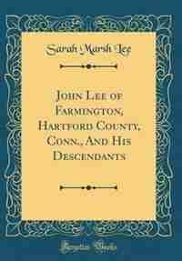 John Lee of Farmington, Hartford County, Conn., And His Descendants (Classic Reprint) by Sarah Marsh Lee