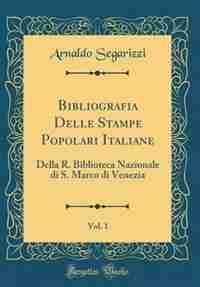 Bibliografia Delle Stampe Popolari Italiane, Vol. 1: Della R. Biblioteca Nazionale di S. Marco di Venezia (Classic Reprint) de Arnaldo Segarizzi