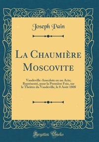 La Chaumière Moscovite: Vaudeville-Anecdote en un Acte; Représenté, pour la Première Fois, sur le Théâtre du Vaudeville, le by Joseph Pain