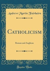 Catholicism: Roman and Anglican (Classic Reprint) by Andrew Martin Fairbairn