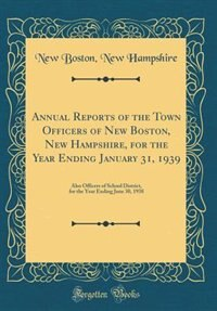 Annual Reports of the Town Officers of New Boston, New Hampshire, for the Year Ending January 31, 1939: Also Officers of School District, for the Year Ending June 30, 1938 (Classic Reprint) by New Boston New Hampshire