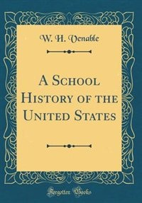 A School History of the United States (Classic Reprint) by W. H. Venable
