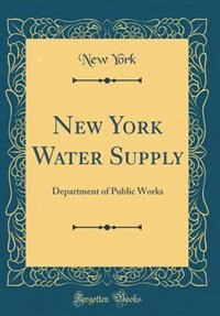 New York Water Supply: Department of Public Works (Classic Reprint) by New York