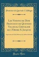Les Visions de Dom Francisco de Quevedo Villegas, Chevalier de l'Ordre S. Jacques: Augmentées de l…