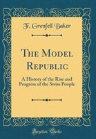 The Model Republic: A History of the Rise and Progress of the Swiss People (Classic Reprint)